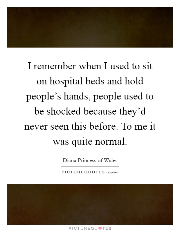 I remember when I used to sit on hospital beds and hold people's hands, people used to be shocked because they'd never seen this before. To me it was quite normal Picture Quote #1