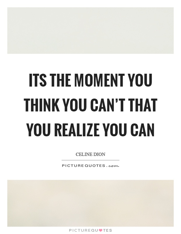 Its the moment you think you can't that you realize you can Picture Quote #1