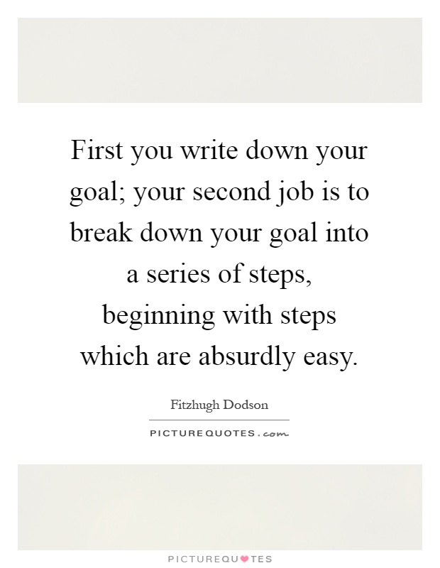 First you write down your goal; your second job is to break down your goal into a series of steps, beginning with steps which are absurdly easy Picture Quote #1