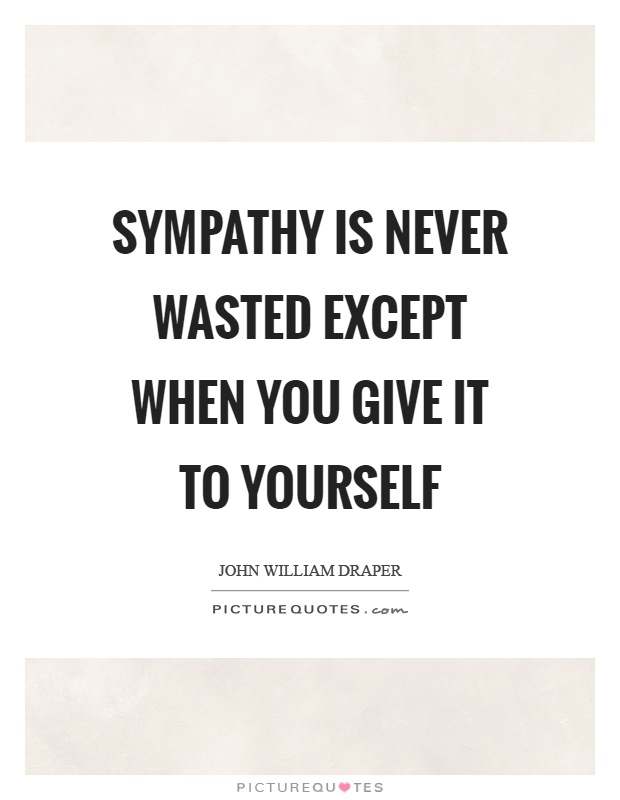 Sympathy is never wasted except when you give it to yourself Picture Quote #1