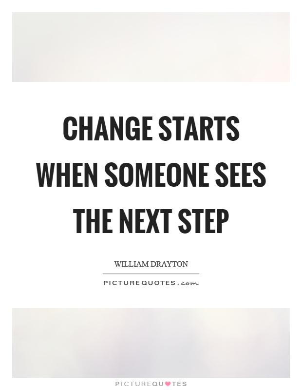 Change starts when someone sees the next step Picture Quote #1