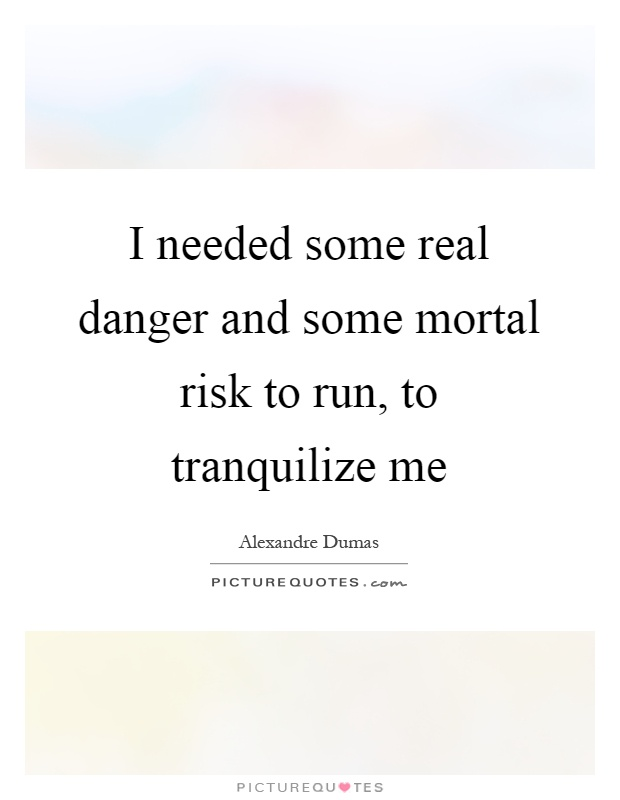 I needed some real danger and some mortal risk to run, to tranquilize me Picture Quote #1