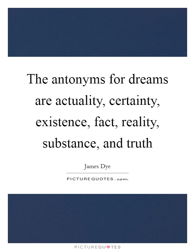 The antonyms for dreams are actuality, certainty, existence, fact, reality, substance, and truth Picture Quote #1