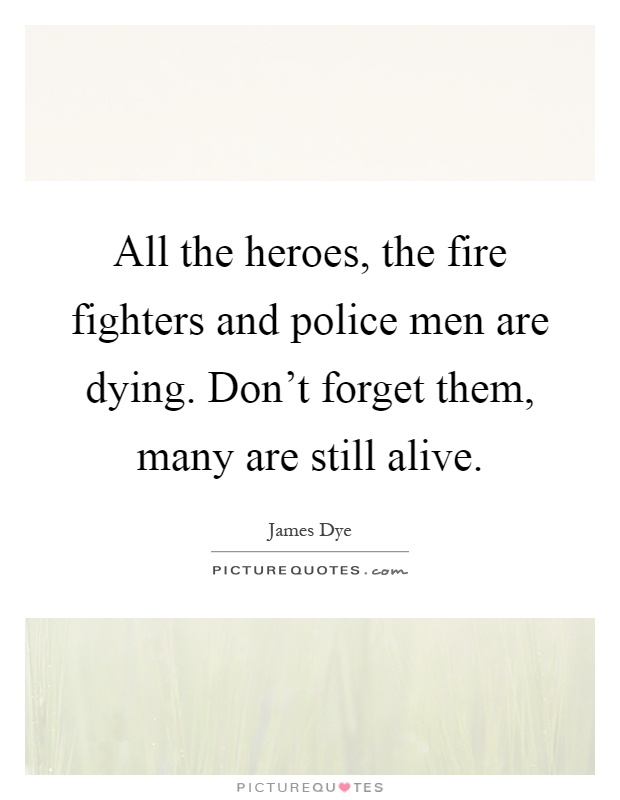 All the heroes, the fire fighters and police men are dying. Don't forget them, many are still alive Picture Quote #1