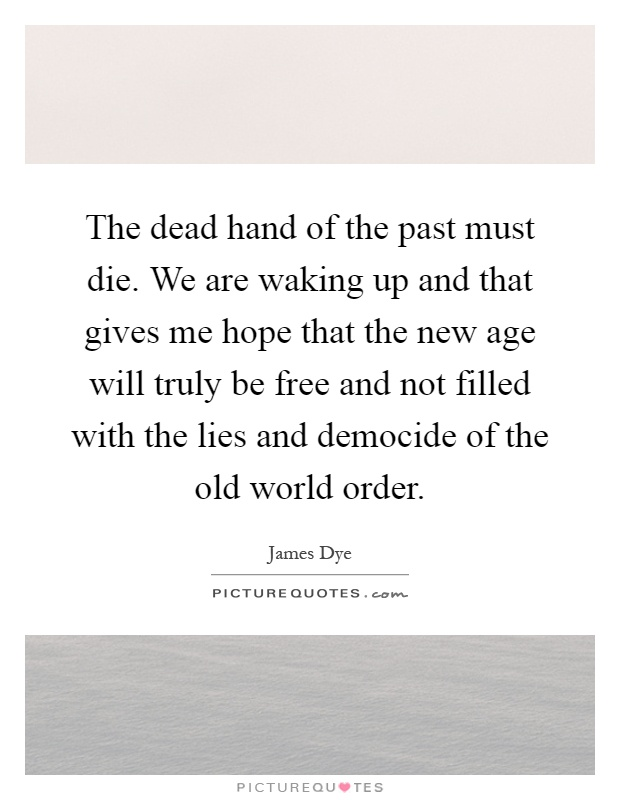 The dead hand of the past must die. We are waking up and that gives me hope that the new age will truly be free and not filled with the lies and democide of the old world order Picture Quote #1