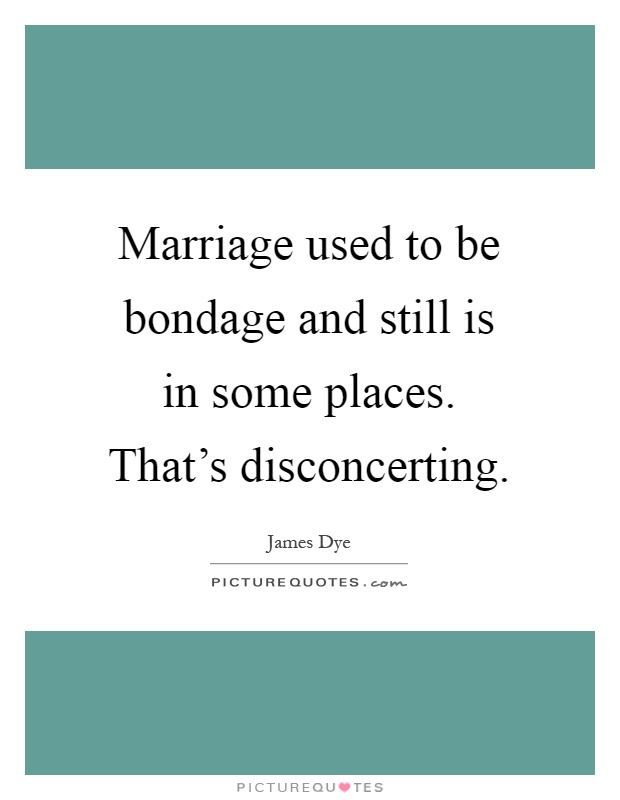 Marriage used to be bondage and still is in some places. That's disconcerting Picture Quote #1
