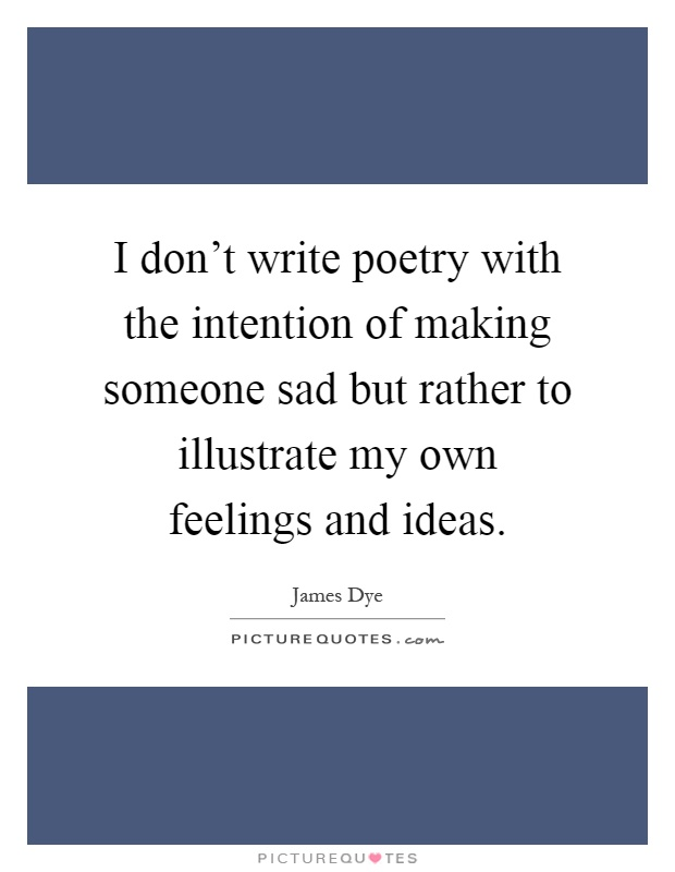 I don't write poetry with the intention of making someone sad but rather to illustrate my own feelings and ideas Picture Quote #1
