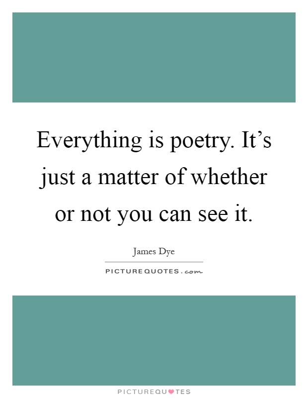 Everything is poetry. It's just a matter of whether or not you can see it Picture Quote #1