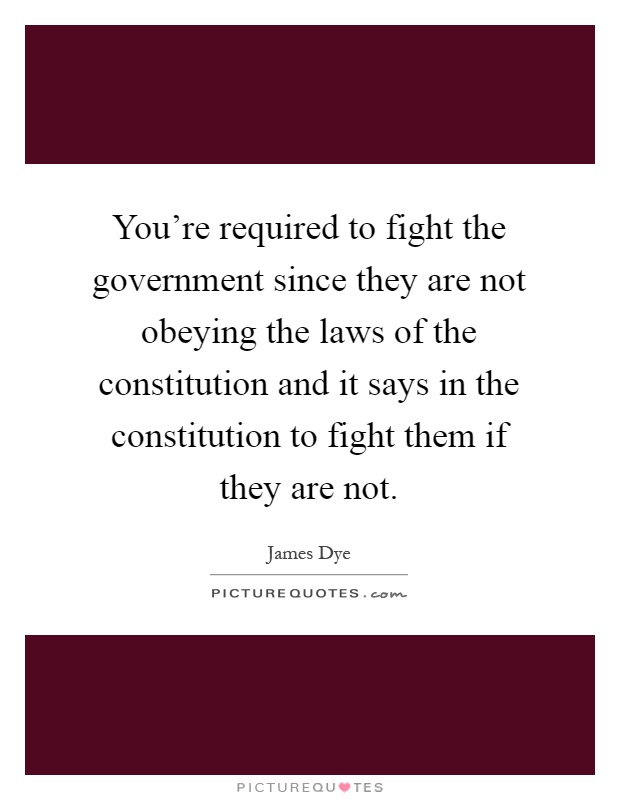 You're required to fight the government since they are not obeying the laws of the constitution and it says in the constitution to fight them if they are not Picture Quote #1