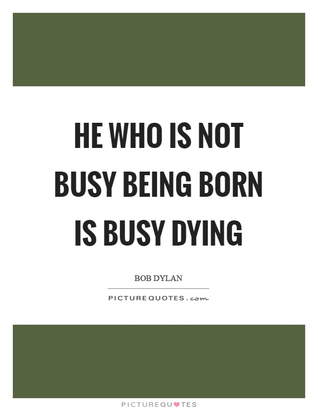 He who is not busy being born is busy dying Picture Quote #1