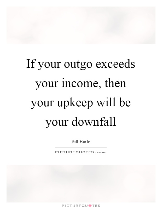 If your outgo exceeds your income, then your upkeep will be your downfall Picture Quote #1