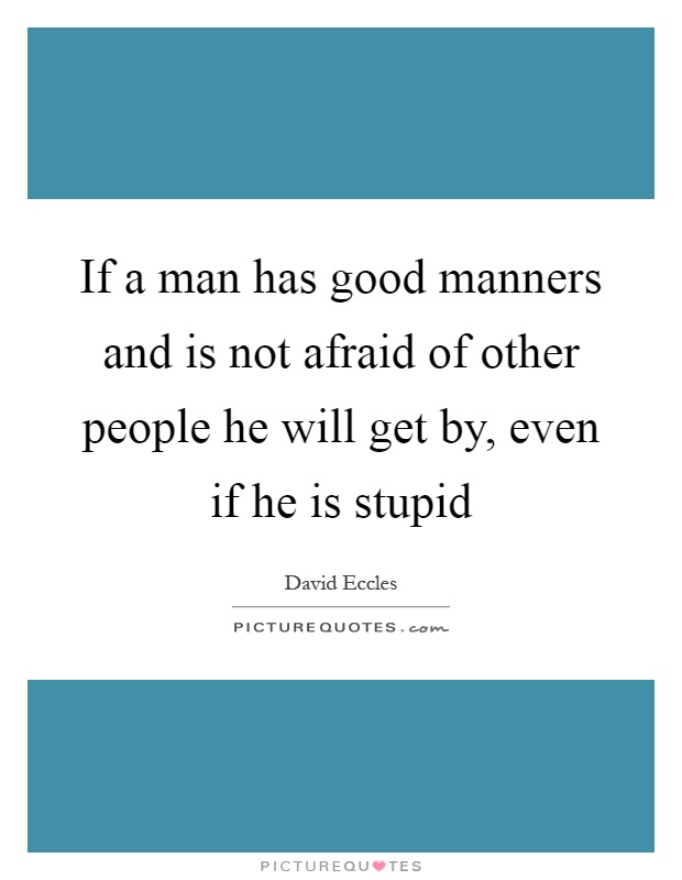 If a man has good manners and is not afraid of other people he will get by, even if he is stupid Picture Quote #1