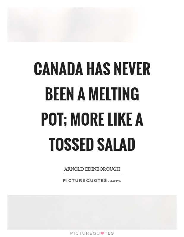 Canada has never been a melting pot; more like a tossed salad Picture Quote #1