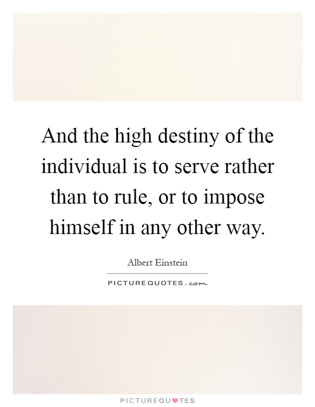 And the high destiny of the individual is to serve rather than to rule, or to impose himself in any other way Picture Quote #1