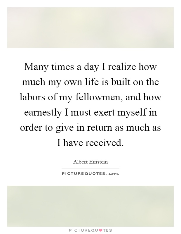 Many times a day I realize how much my own life is built on the labors of my fellowmen, and how earnestly I must exert myself in order to give in return as much as I have received Picture Quote #1