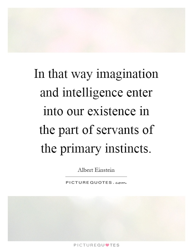 In that way imagination and intelligence enter into our existence in the part of servants of the primary instincts Picture Quote #1