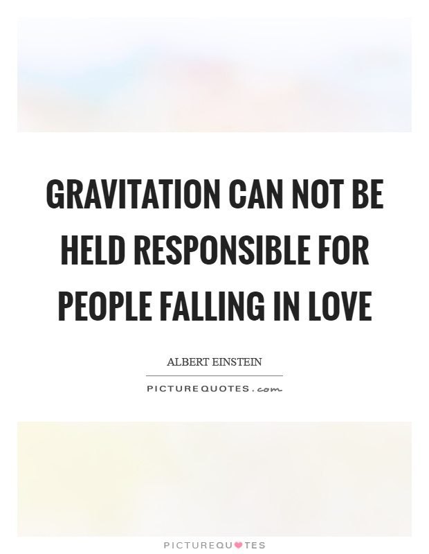 gravitation can not be held for people falling in love Define fall starstuffs inspirational sayings and quotes gravitation can not be held for people falling in love motivational, love, healing, love sayings and quotes views on philosophy and metaphysics of education: albert gravitation can not be held for people falling in love my experience as a teaching assistant einstein, jean jacques rousseau, michel de montaigne, aristotle, plato 18-10-2012.