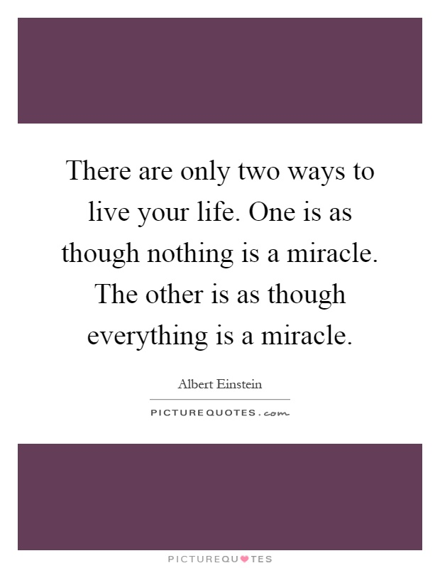 There are only two ways to live your life. One is as though nothing is a miracle. The other is as though everything is a miracle Picture Quote #1