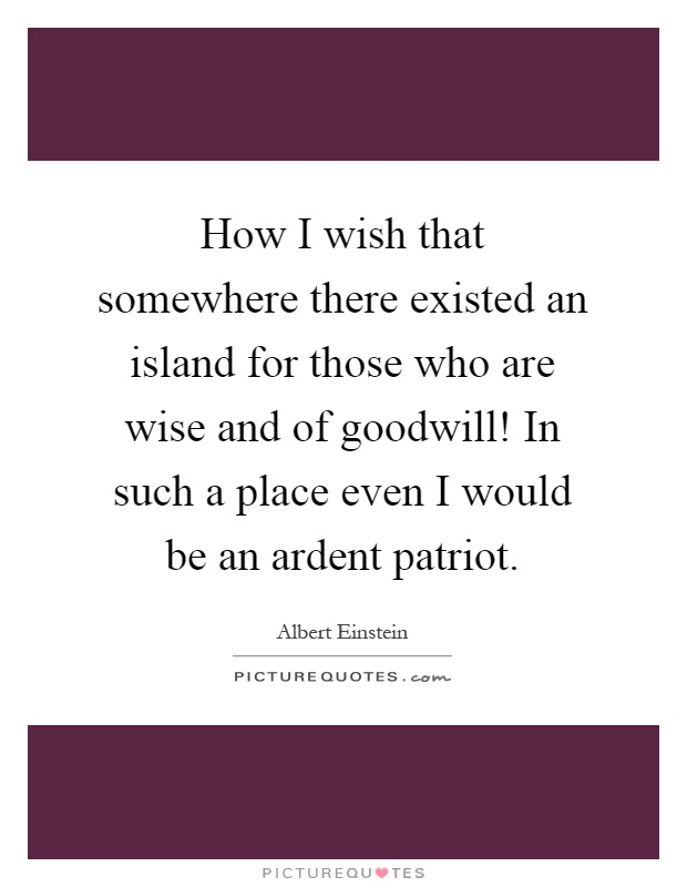 How I wish that somewhere there existed an island for those who are wise and of goodwill! In such a place even I would be an ardent patriot Picture Quote #1
