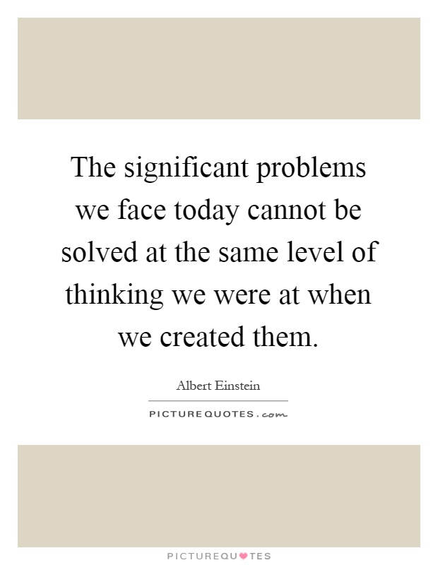 The significant problems we face today cannot be solved at the same level of thinking we were at when we created them Picture Quote #1