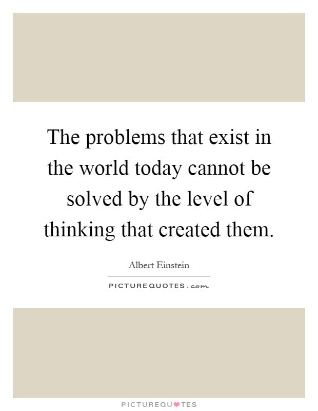 The problems that exist in the world today cannot be solved by the level of thinking that created them Picture Quote #1