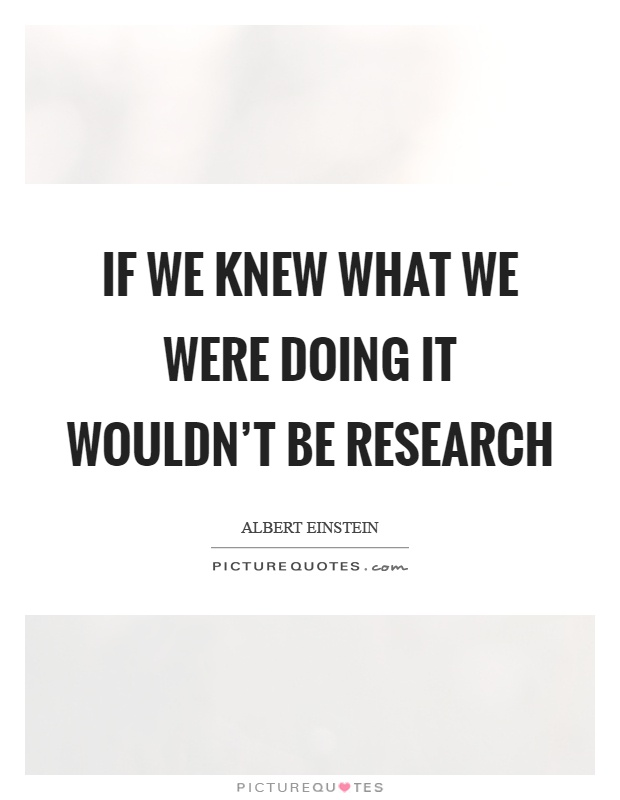 If we knew what we were doing it wouldn't be research Picture Quote #1