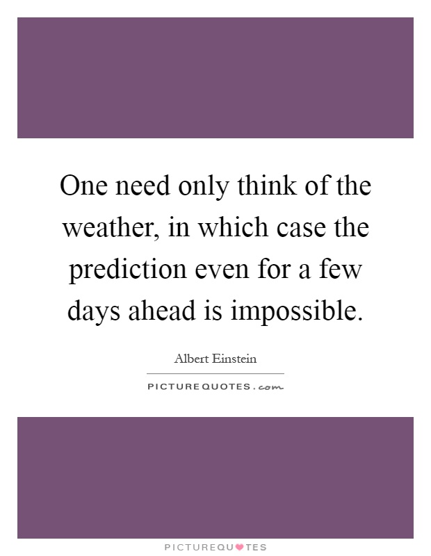 One need only think of the weather, in which case the prediction even for a few days ahead is impossible Picture Quote #1