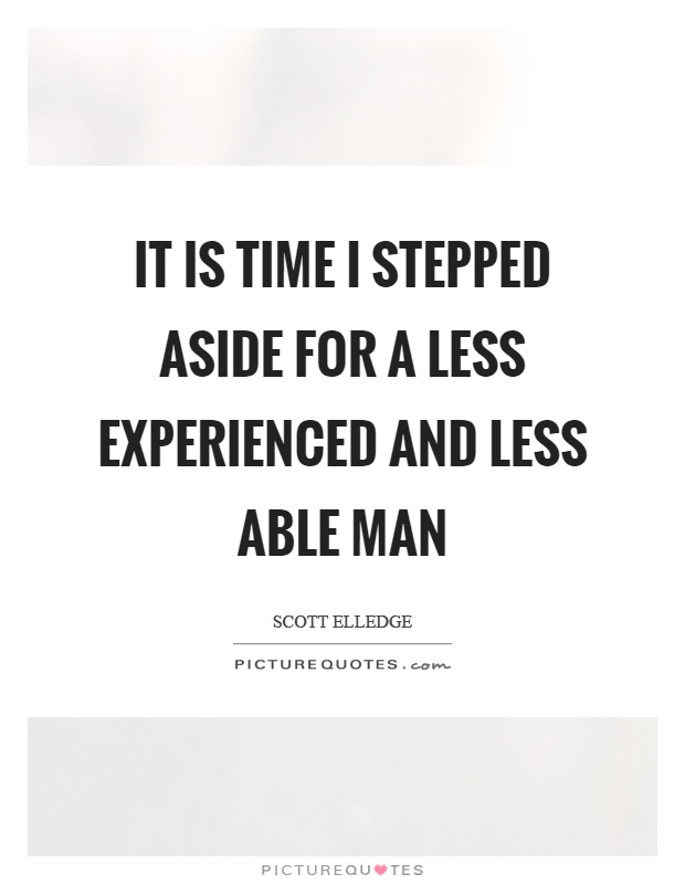 It is time I stepped aside for a less experienced and less able man Picture Quote #1
