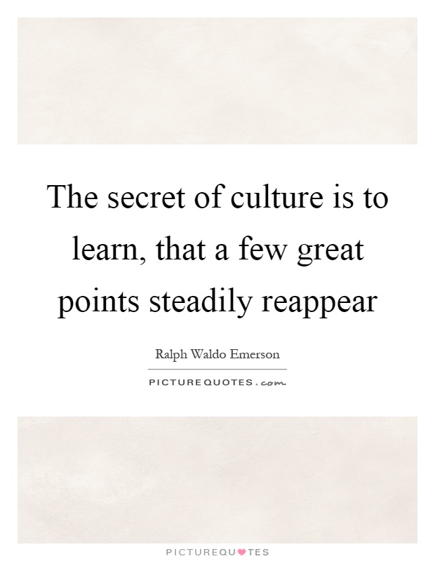 The secret of culture is to learn, that a few great points steadily reappear Picture Quote #1