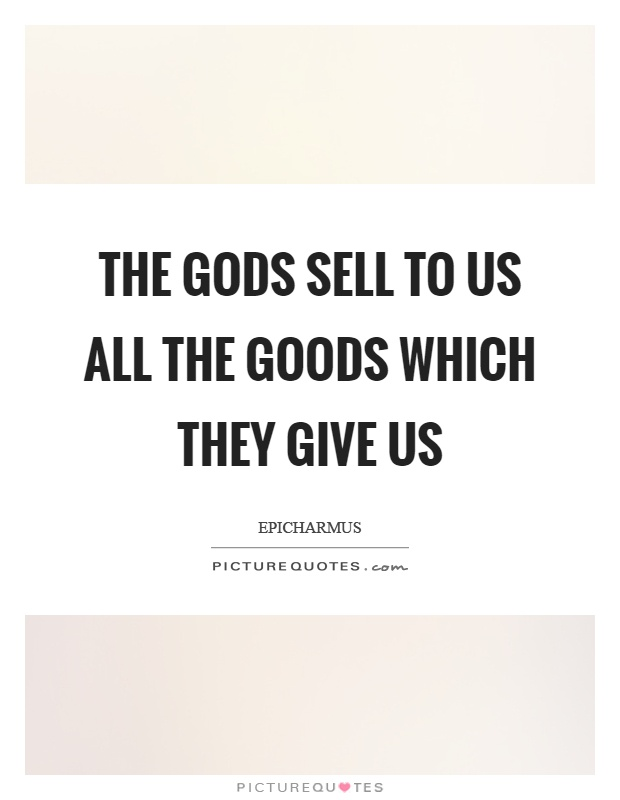 The gods sell to us all the goods which they give us Picture Quote #1