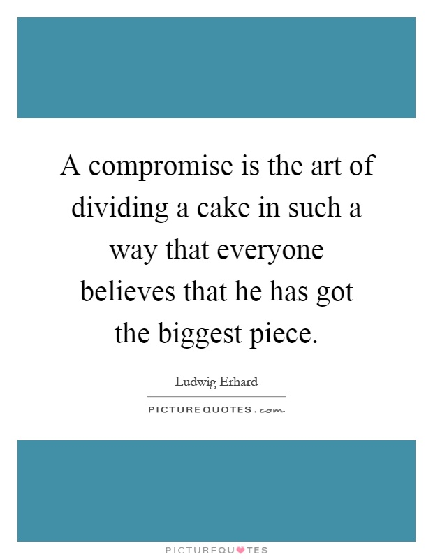 A compromise is the art of dividing a cake in such a way that everyone believes that he has got the biggest piece Picture Quote #1