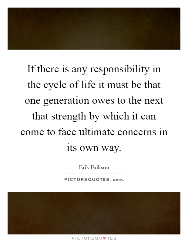 If there is any responsibility in the cycle of life it must be that one generation owes to the next that strength by which it can come to face ultimate concerns in its own way Picture Quote #1