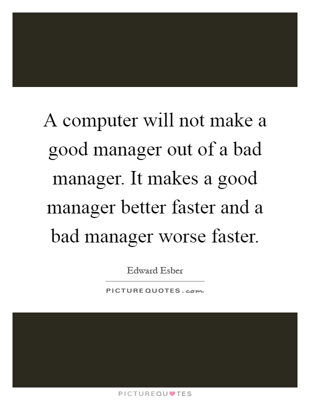 A computer will not make a good manager out of a bad manager. It makes a good manager better faster and a bad manager worse faster Picture Quote #1