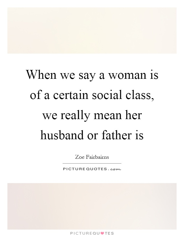 When we say a woman is of a certain social class, we really mean her husband or father is Picture Quote #1