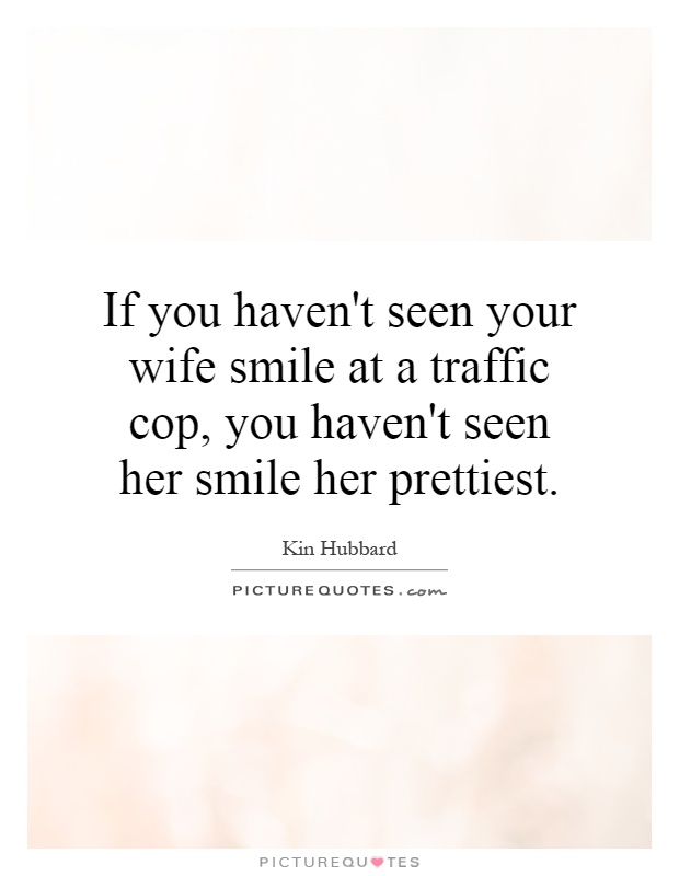 If you haven\'t seen your wife smile at a traffic cop, you ...