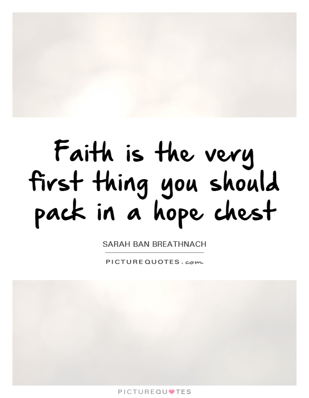 Faith is the very first thing you should pack in a hope chest Picture Quote #1