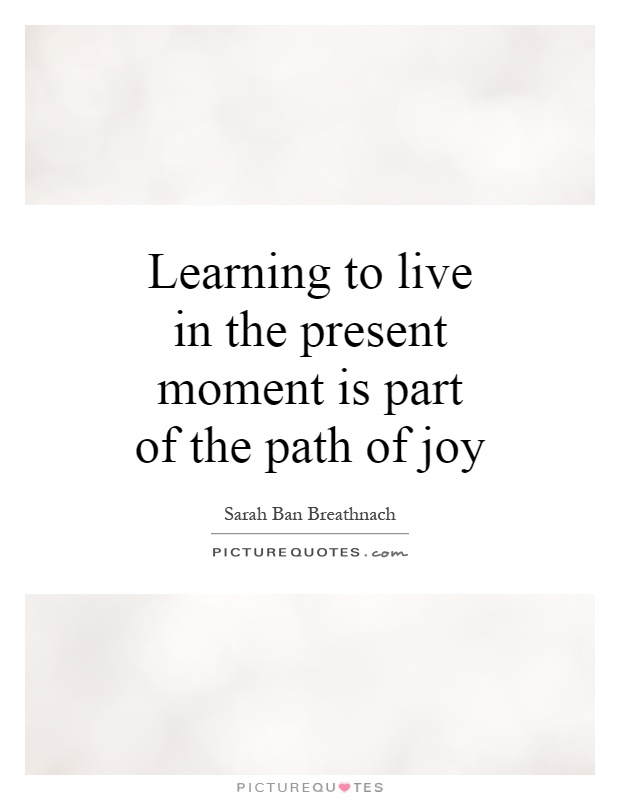 Learning to live in the present moment is part of the path of joy Picture Quote #1