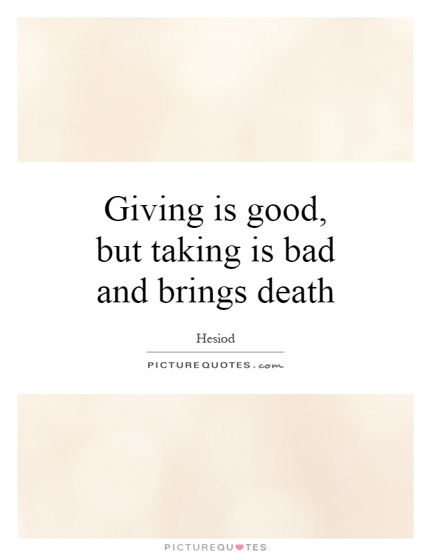 Giving is good, but taking is bad and brings death Picture Quote #1