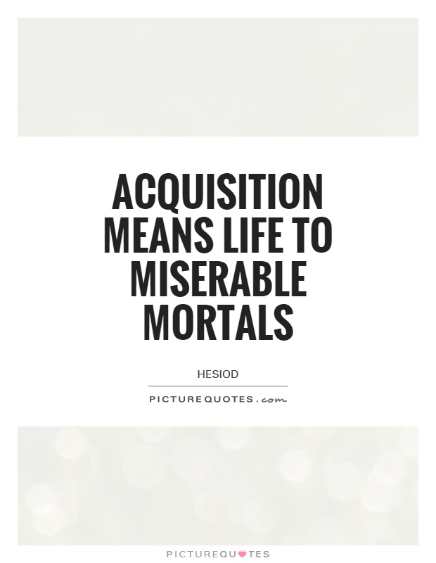 Acquisition means life to miserable mortals Picture Quote #1
