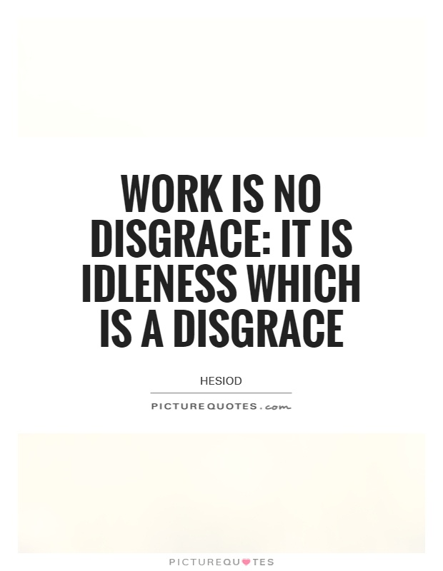 Work is no disgrace: it is idleness which is a disgrace Picture Quote #1