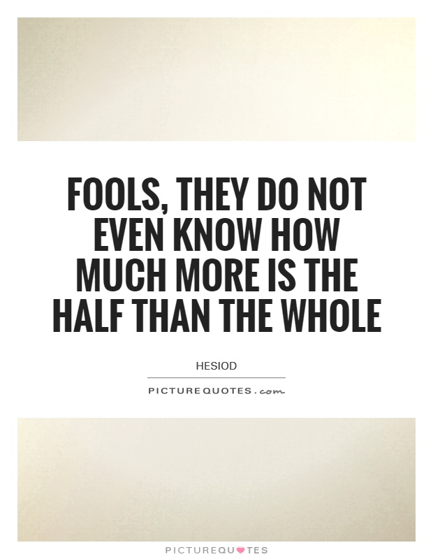 Fools, they do not even know how much more is the half than the whole Picture Quote #1