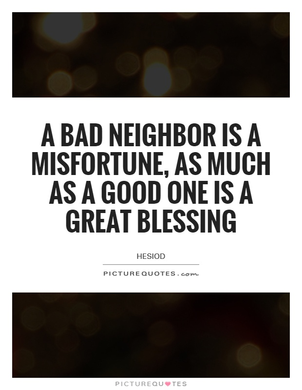 an essay on good neighbours One cannot choose everything in life nowhere is this more applicable than when it comes to the kind of neighbours one ends up with it is simply a matter in the.