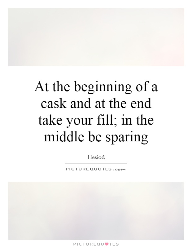 At the beginning of a cask and at the end take your fill; in the middle be sparing Picture Quote #1