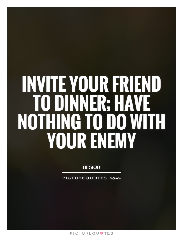 Invite your friend to dinner; have nothing to do with your enemy Picture Quote #1