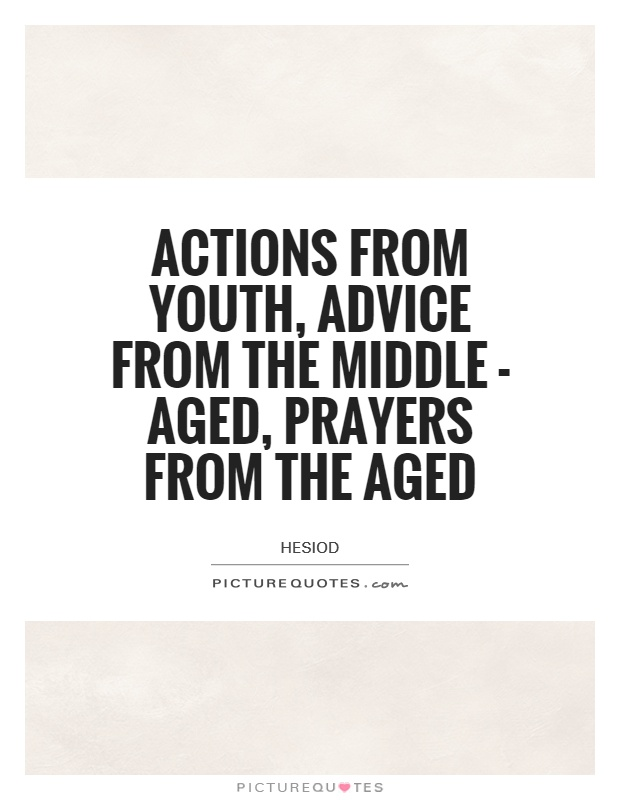 Actions from youth, advice from the middle - aged, prayers from the aged Picture Quote #1