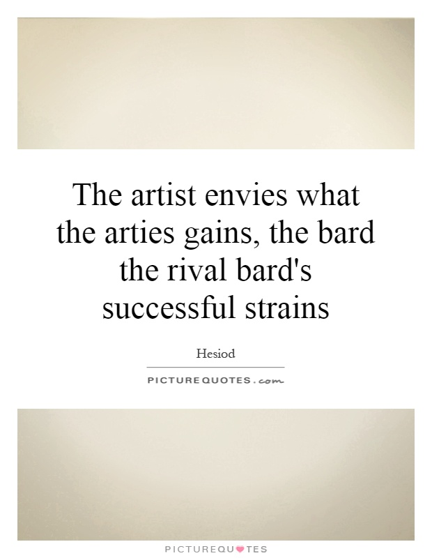 The artist envies what the arties gains, the bard the rival bard's successful strains Picture Quote #1