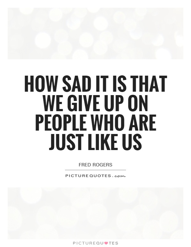 How sad it is that we give up on people who are just like us Picture Quote #1