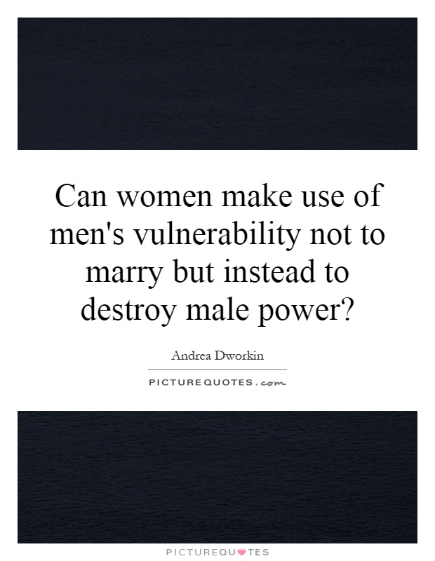 Can women make use of men's vulnerability not to marry but instead to destroy male power? Picture Quote #1