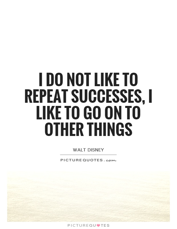 I do not like to repeat successes, I like to go on to other things Picture Quote #1