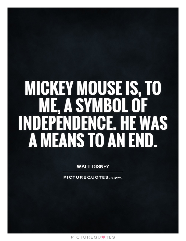 Mickey Mouse is, to me, a symbol of independence. He was a means to an end Picture Quote #1